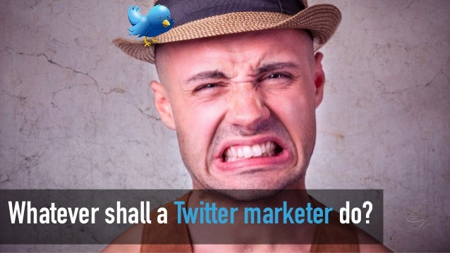 Whatever shall a Twitter marketer do?