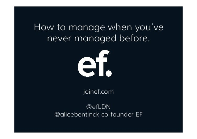 How to manage when you've never managed before. joinef.com @efLDN @alicebentinck co-founder EF