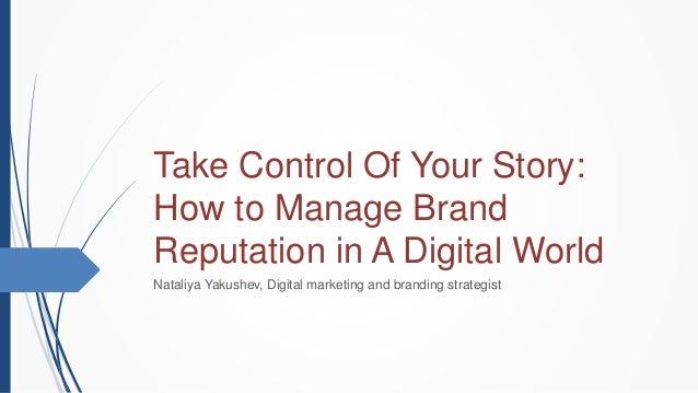 Take Control Of Your Story: How to Manage Brand Reputation in A Digital World Nataliya Yakushev, Digital marketing and bra...