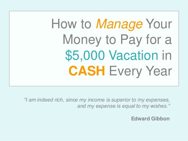 "How to Manage Your Money to Pay for a $5,000 Vacation in CASH Every Year ""I am indeed rich, since my income is superior to..."