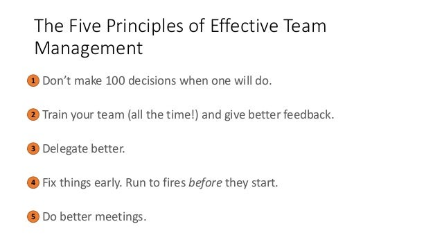 The Five Principles of Effective Team Management • Don't make 100 decisions when one will do. • Train your team (all the t...