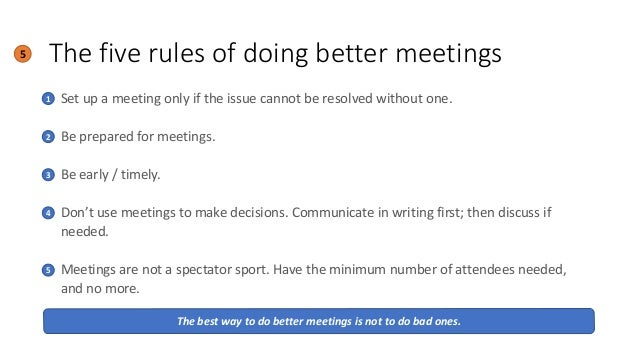 The five rules of doing better meetings5 • Set up a meeting only if the issue cannot be resolved without one. • Be prepare...