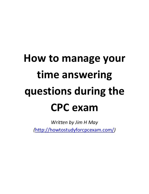 How to manage your time answering questions during the CPC exam Written by Jim H May (http://howtostudyforcpcexam.com/)