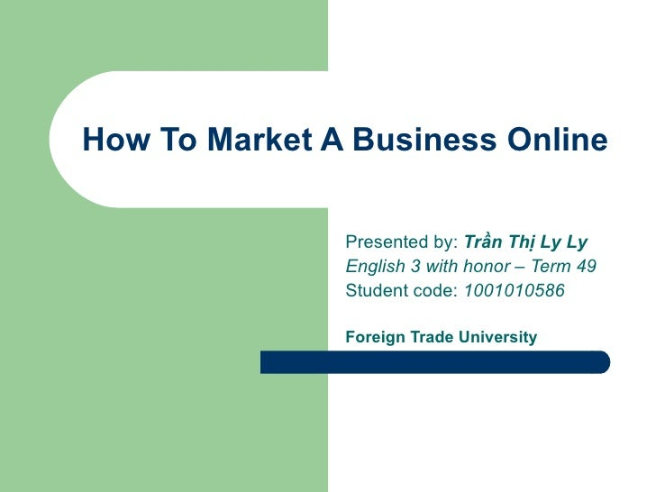 How To Market A Business Online               Presented by: Trần Thị Ly Ly               English 3 with honor – Term 49   ...