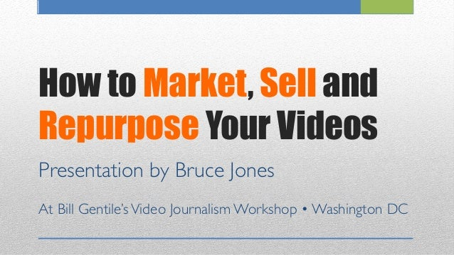 How to Market, Sell and Repurpose Your Videos Presentation by Bruce Jones	  	  At Bill Gentile'sVideo Journalism Workshop ...