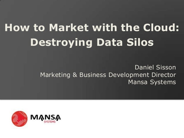 How to Market with the Cloud:   Destroying Data Silos                                 Daniel Sisson     Marketing & Busine...