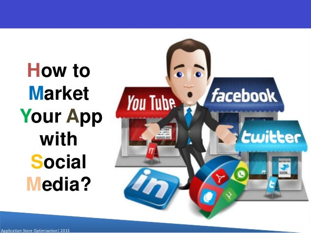 How to Market Your App with Social Media? Application Store Optimization  2013