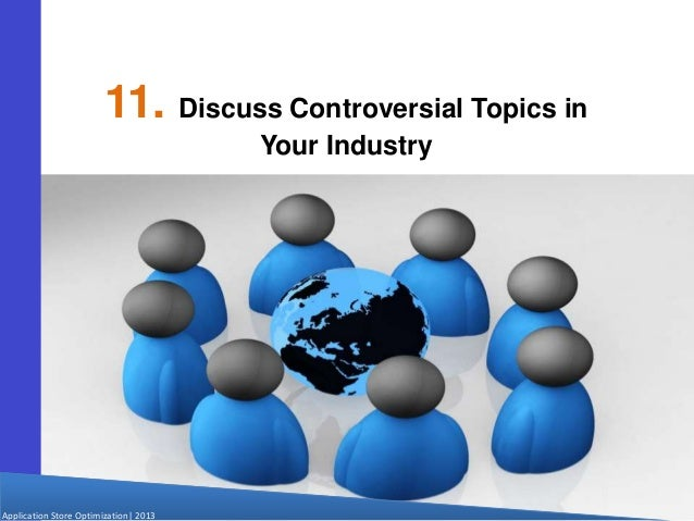Application Store Optimization  2013 11. Discuss Controversial Topics in Your Industry
