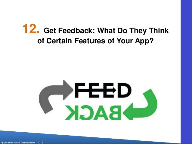 Application Store Optimization  2013 12. Get Feedback: What Do They Think of Certain Features of Your App?