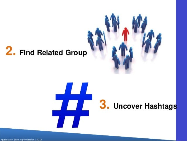 Application Store Optimization  2013 2. Find Related Groups 3. Uncover Hashtags
