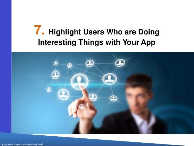 Application Store Optimization  2013 7. Highlight Users Who are Doing Interesting Things with Your App