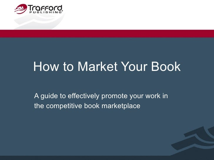 How to Market Your Book A guide to effectively promote your work in the competitive book marketplace