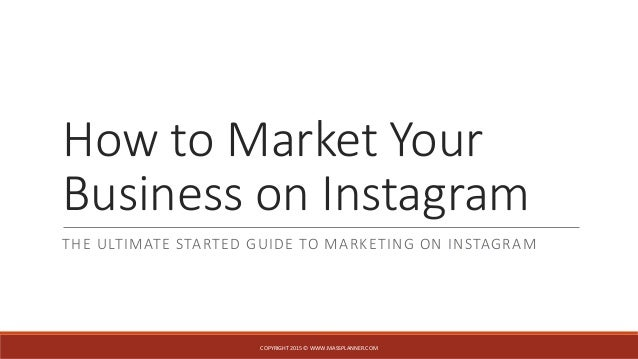 How to Market Your Business on Instagram THE ULTIMATE STARTED GUIDE TO MARKETING ON INSTAGRAM COPYRIGHT 2015 © WWW.MASSPLA...