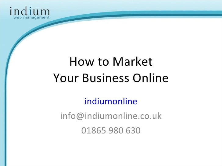 How to Market Your Business Online indiumonline [email_address] 01865 980 630