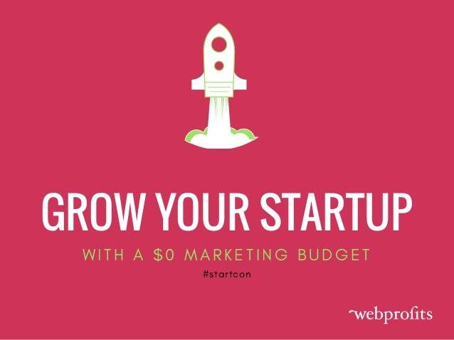 GROW YOUR STARTUP W I T H A $ 0 M A R K E T I N G B U D G E T #startcon
