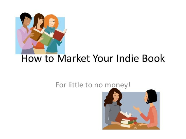 How to Market Your Indie Book      For little to no money!