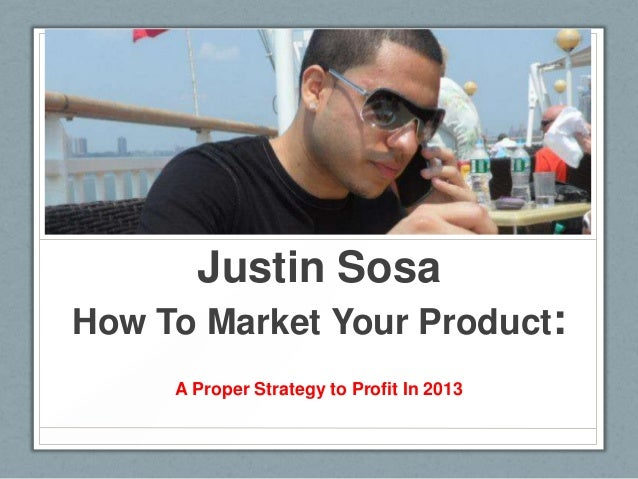 Justin Sosa How To Market Your Product: A Proper Strategy to Profit In 2013