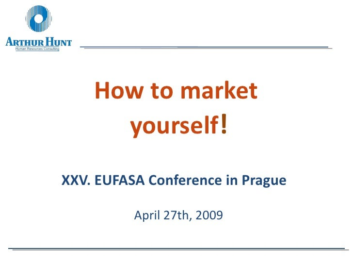 How to market  yourself ! XXV. EUFASA Conference in Prague   April 27th, 2009
