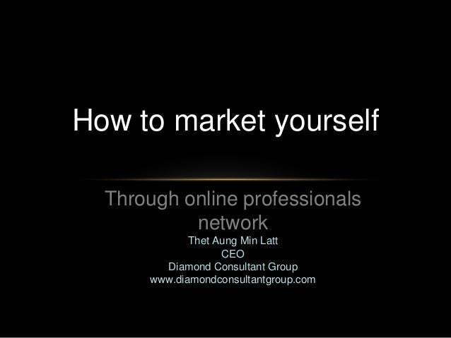 How to market yourself Through online professionals network Thet Aung Min Latt CEO Diamond Consultant Group www.diamondcon...