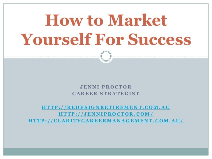 How to MarketYourself For Success            JENNI PROCTOR          CAREER STRATEGIST   HTTP://REDESIGNRETIREMENT.COM.AU  ...