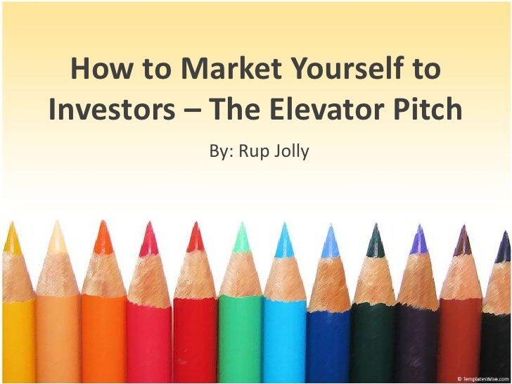 How to MarketYourself to Investors – The Elevator Pitch<br />By: Rup Jolly<br />