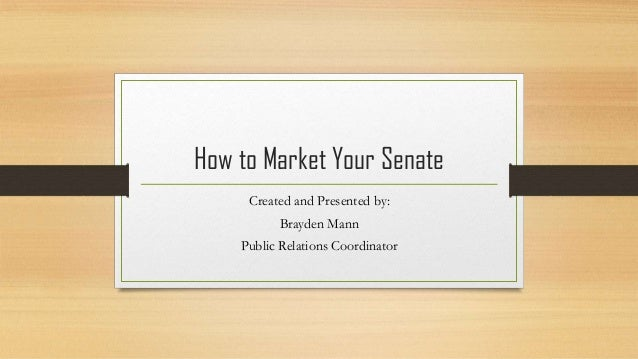 How to Market Your Senate Created and Presented by: Brayden Mann Public Relations Coordinator