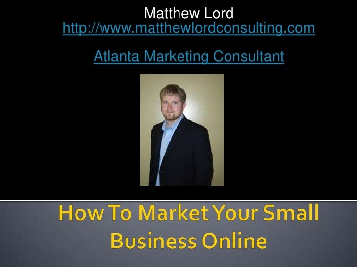 Matthew Lordhttp://www.matthewlordconsulting.com<br />Atlanta Marketing Consultant<br />How To Market Your Small Business ...