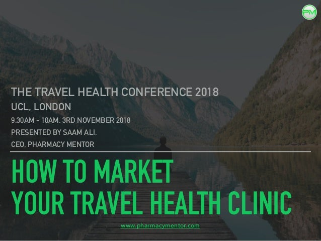 HOW TO MARKET YOUR TRAVEL HEALTH CLINIC THE TRAVEL HEALTH CONFERENCE 2018 UCL, LONDON 9.30AM - 10AM. 3RD NOVEMBER 2018 PRE...