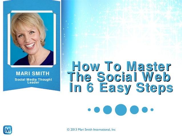 © 2013 Mari Smith International, Inc MARI SMITH Social Media Thought Leader How To MasterHow To Master The Social WebThe S...