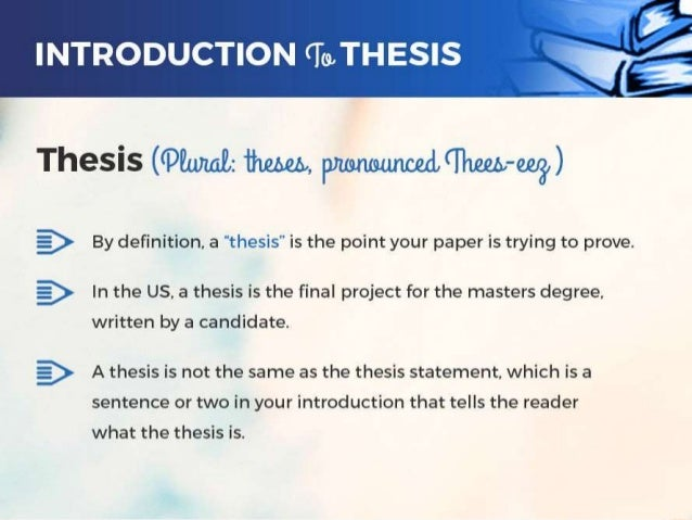 plural of thesis pronunciation Definition of thesis - a statement or theory that is put forward as a premise to be maintained or proved, a long essay or dissertation involving personal.