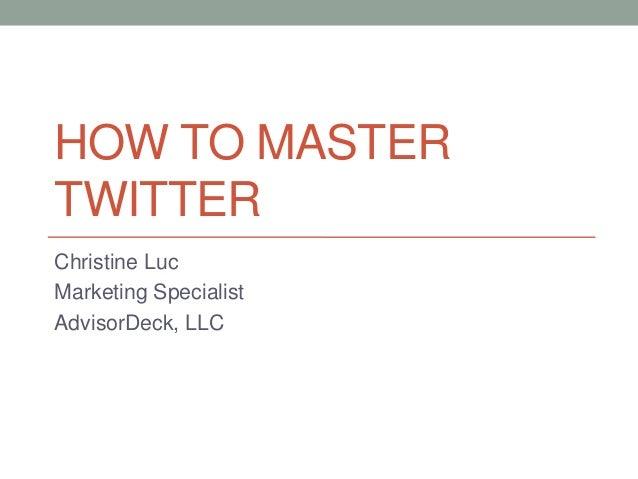 HOW TO MASTERTWITTERChristine LucMarketing SpecialistAdvisorDeck, LLC
