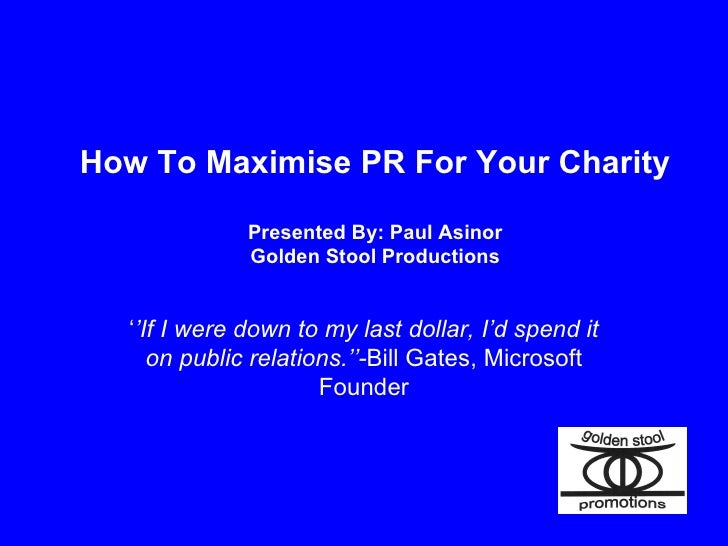 How To Maximise PR For Your Charity Presented By: Paul Asinor Golden Stool Productions ' ' If I were down to my last dolla...