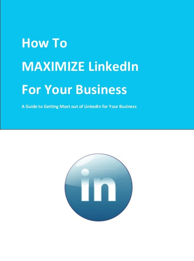 How ToMAXIMIZE LinkedInFor Your BusinessA Guide to Getting Most out of LinkedIn for Your Business
