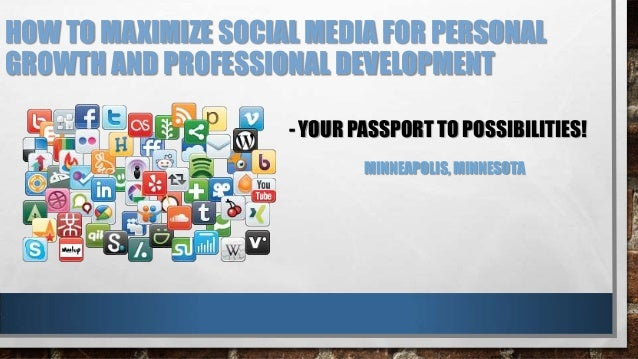 HOW TO MAXIMIZE SOCIAL MEDIA FOR PERSONALGROWTH AND PROFESSIONAL DEVELOPMENT- YOUR PASSPORT TO POSSIBILITIES!MINNEAPOLIS, ...