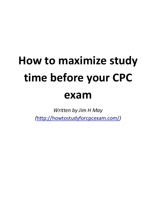 How to maximize study time before your CPC exam Written by Jim H May (http://howtostudyforcpcexam.com/)
