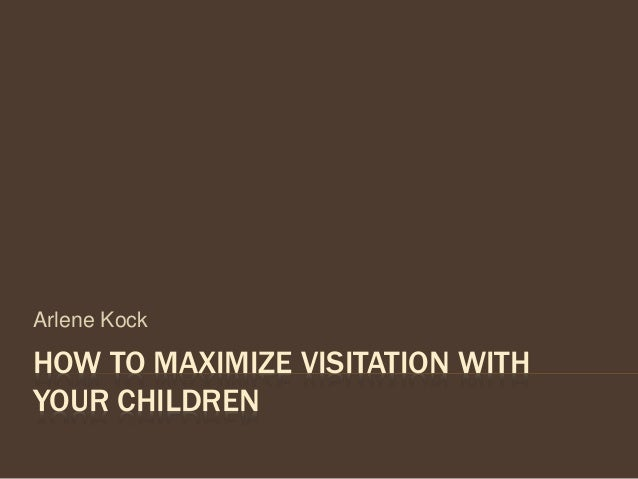 HOW TO MAXIMIZE VISITATION WITH YOUR CHILDREN Arlene Kock