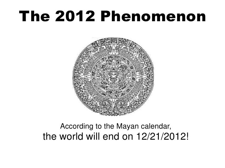 The 2012 Phenomenon     According to the Mayan calendar,  the world will end on 12/21/2012!