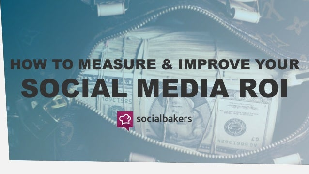 HOW TO MEASURE & IMPROVE YOUR SOCIAL MEDIA ROI