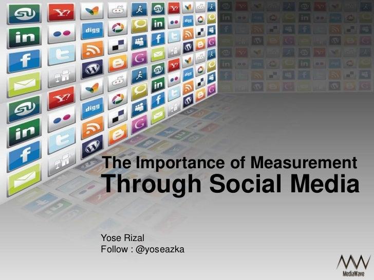 The Importance of MeasurementThrough Social MediaYose RizalFollow : @yoseazka