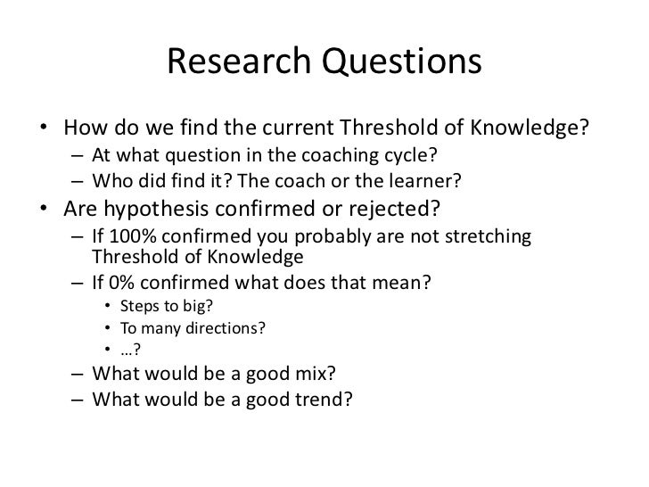 Research Questions• How do we find the current Threshold of Knowledge?   – At what question in the coaching cycle?   – Who...
