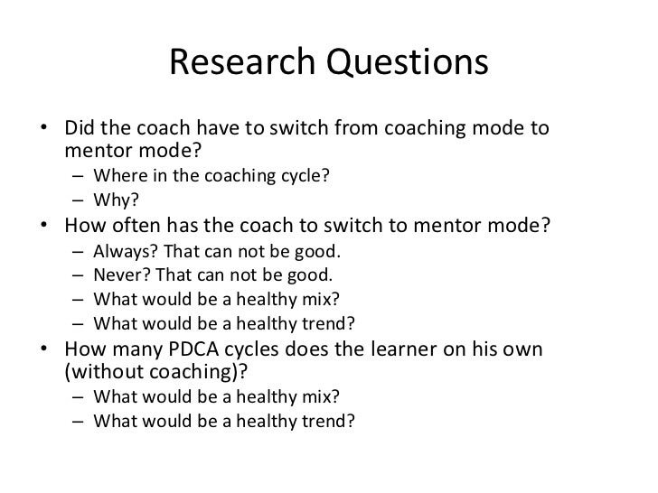 Research Questions• Did the coach have to switch from coaching mode to  mentor mode?   – Where in the coaching cycle?   – ...
