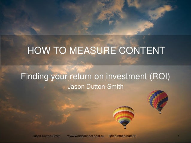 HOW TO MEASURE CONTENT Finding your return on investment (ROI) Jason Dutton-Smith Jason Dutton-Smith www.wordconnect.com.a...