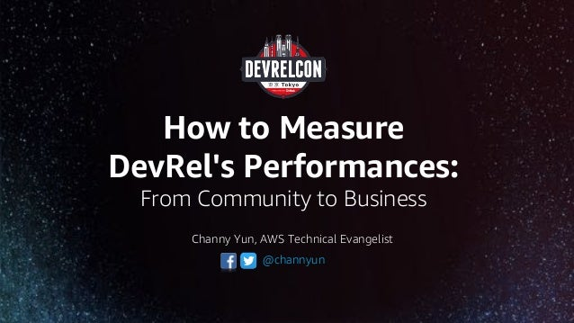 How to Measure DevRel's Performances: From Community to Business @channyun Channy Yun, AWS Technical Evangelist