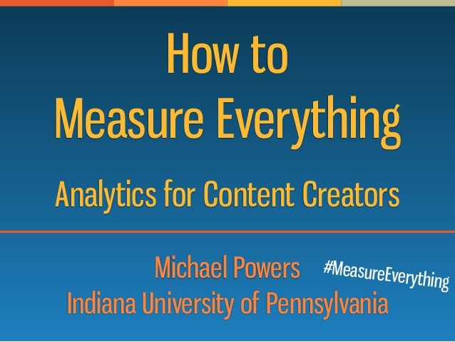 How to Measure Everything Michael Powers Indiana University of Pennsylvania Analytics for Content Creators #MeasureEveryth...