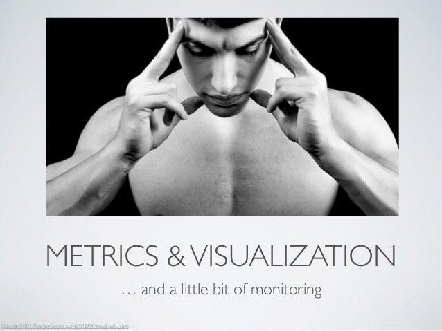 METRICS & VISUALIZATION  … and a little bit of monitoring  http://getfit101.files.wordpress.com/2012/04/visualization.jpg