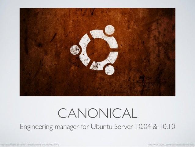 CANONICAL  Engineering manager for Ubuntu Server 10.04 & 10.10  http://lukeroberts.deviantart.com/art/Destroy-Ubuntu-93235...