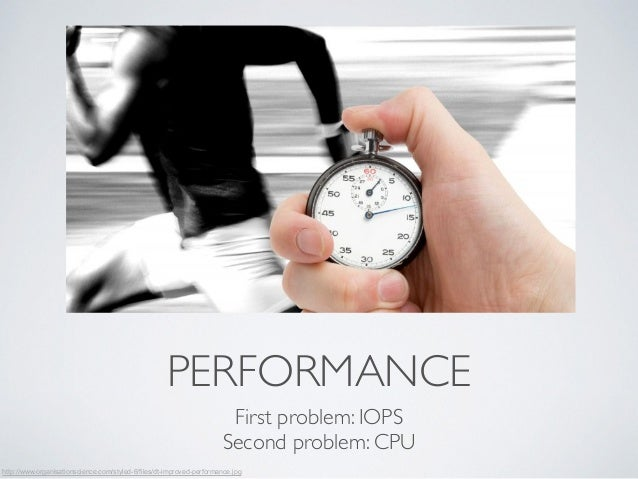 PERFORMANCE  First problem: IOPS  Second problem: CPU  http://www.organisationscience.com/styled-6/files/dt-improved-perfo...