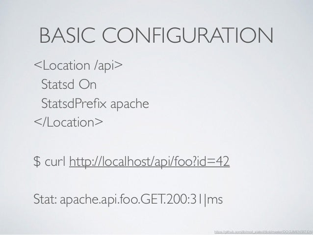 BASIC CONFIGURATION  <Location /api>  Statsd On  StatsdPrefix apache  </Location>  $ curl http://localhost/api/foo?id=42  ...