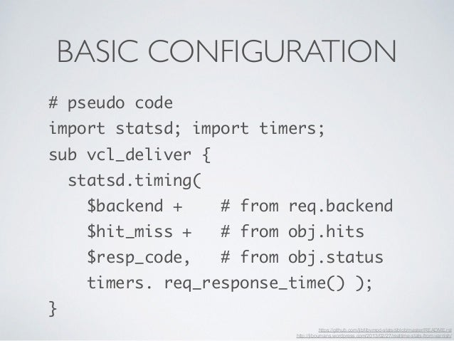 BASIC CONFIGURATION  # pseudo code  import statsd; import timers;  sub vcl_deliver {  statsd.timing(  $backend + # from re...