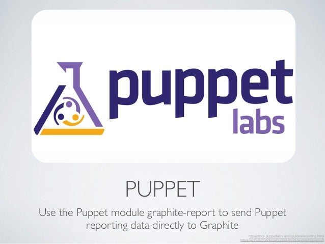 PUPPET  Use the Puppet module graphite-report to send Puppet  reporting data directly to Graphite  http://docs.puppetlabs....
